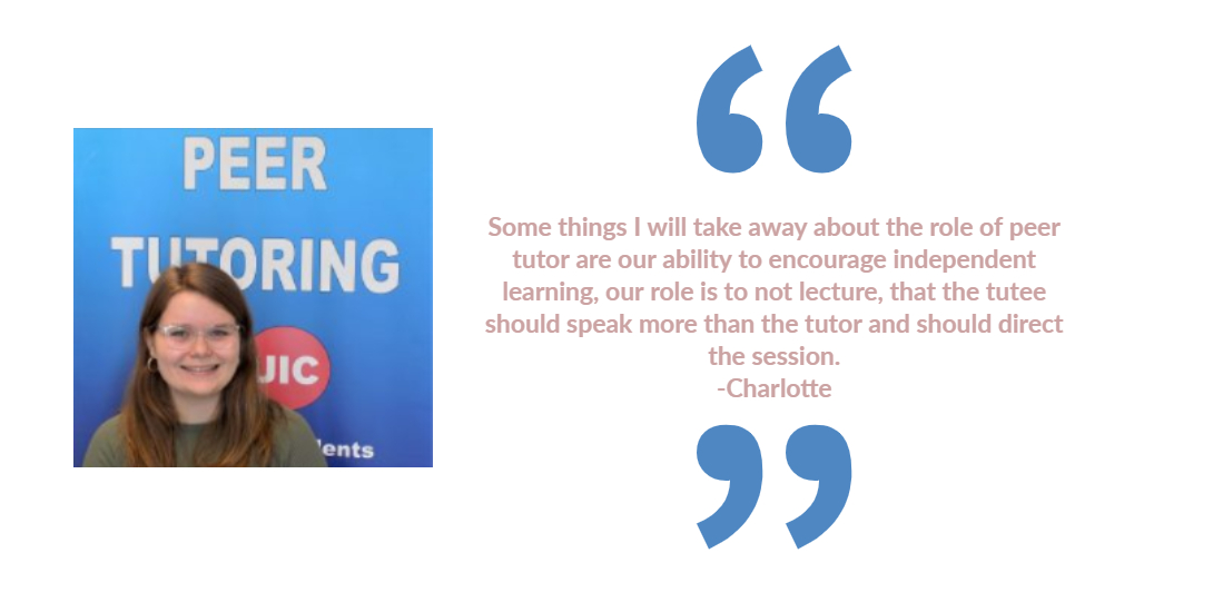 tutor Charlotte, Charlotte's testimony: Some things I will take away about the role of peer tutor are our ability to encourage independent learning, our role is to not lecture, that the tutee should speak more than the tutor and should direct the session